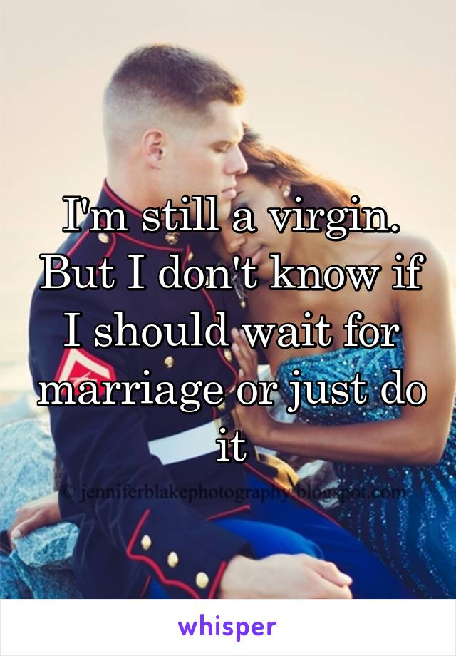 I'm still a virgin. But I don't know if I should wait for marriage or just do it