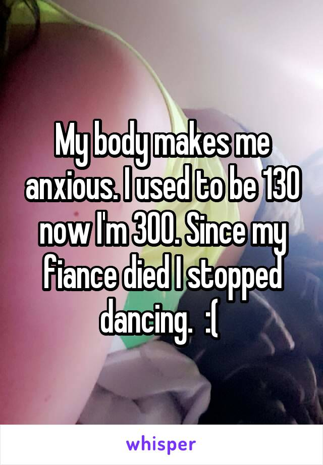 My body makes me anxious. I used to be 130 now I'm 300. Since my fiance died I stopped dancing.  :(