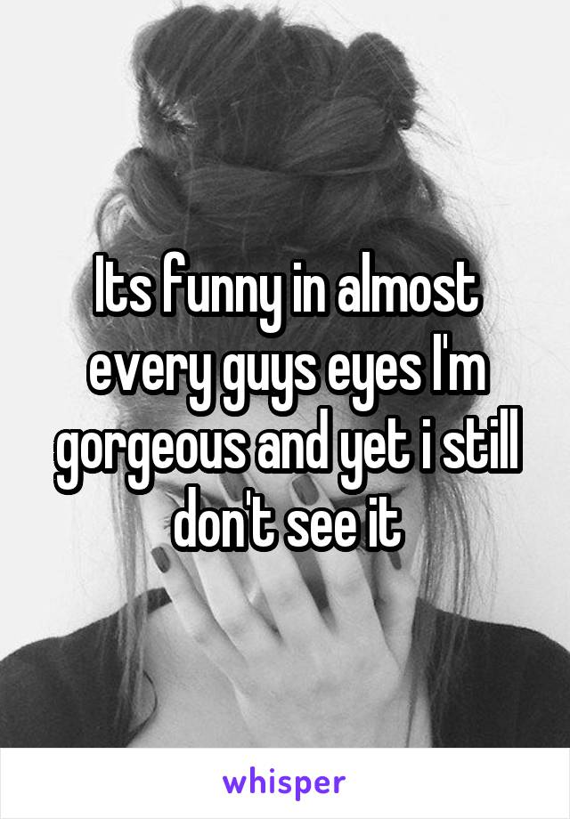 Its funny in almost every guys eyes I'm gorgeous and yet i still don't see it