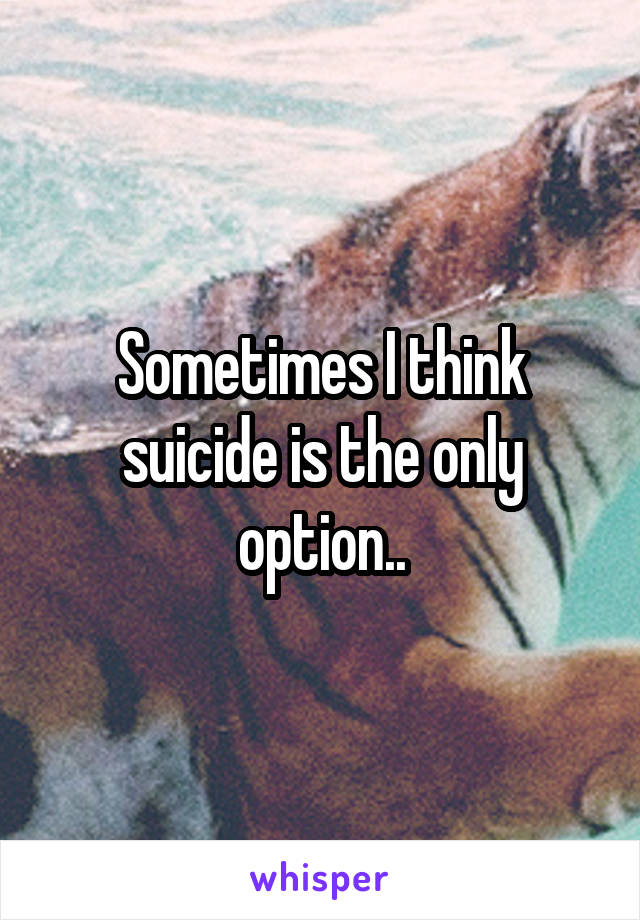 Sometimes I think suicide is the only option..