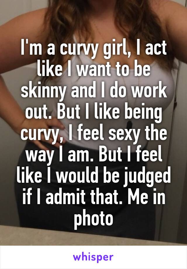 I'm a curvy girl, I act like I want to be skinny and I do work out. But I like being curvy, I feel sexy the way I am. But I feel like I would be judged if I admit that. Me in photo