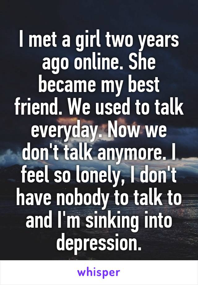 I met a girl two years ago online. She became my best friend. We used to talk everyday. Now we don't talk anymore. I feel so lonely, I don't have nobody to talk to and I'm sinking into depression.