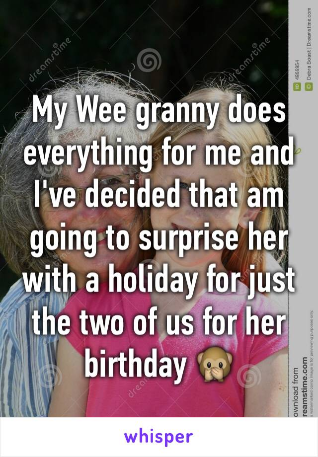 My Wee granny does everything for me and I've decided that am going to surprise her with a holiday for just the two of us for her birthday 🙊