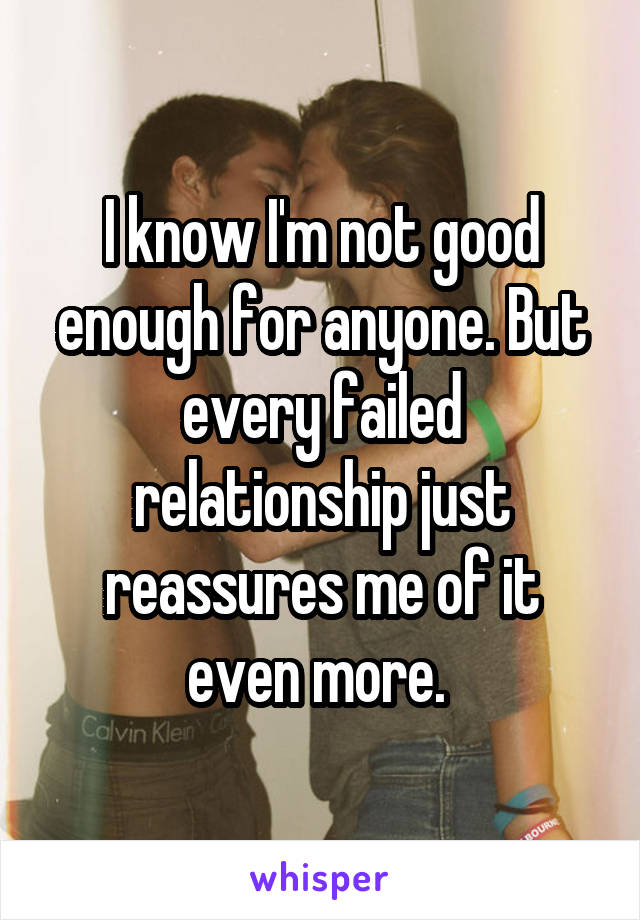 I know I'm not good enough for anyone. But every failed relationship just reassures me of it even more.
