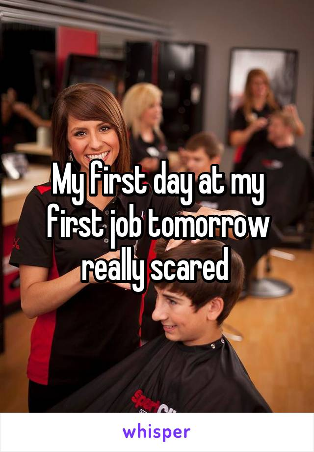 My first day at my first job tomorrow really scared