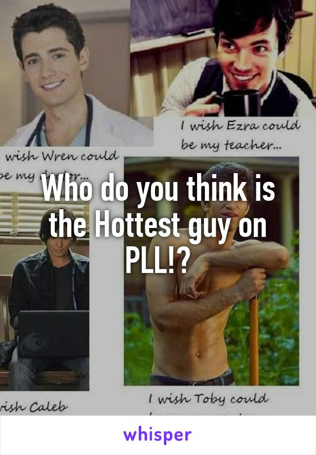Who do you think is the Hottest guy on PLL!?