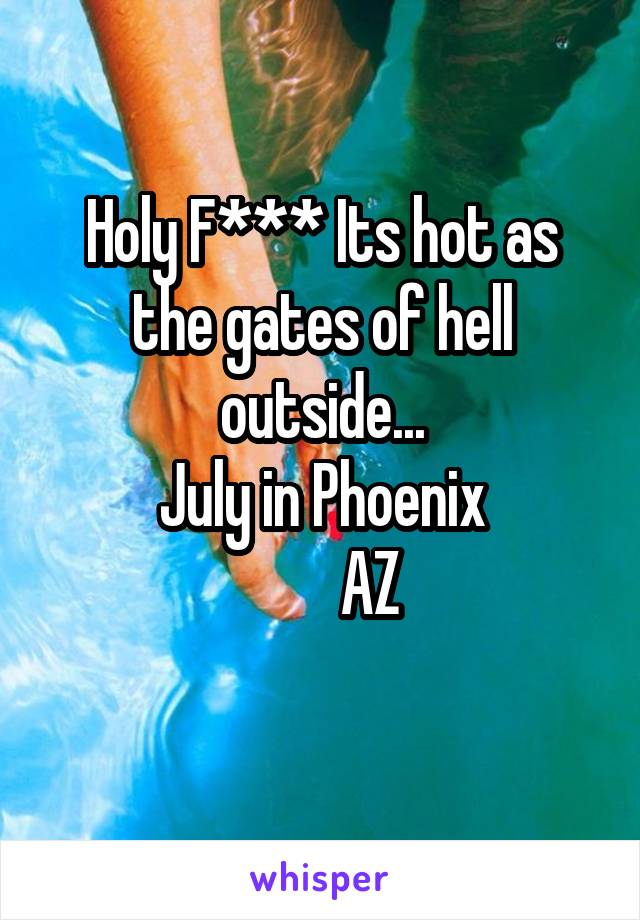 Holy F*** Its hot as the gates of hell outside... July in Phoenix         AZ