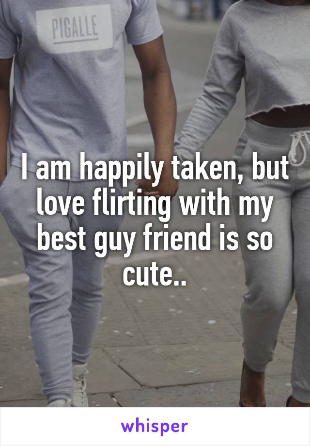 I am happily taken, but love flirting with my best guy friend is so cute..