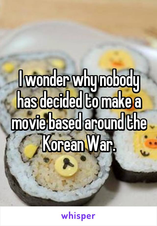 I wonder why nobody has decided to make a movie based around the Korean War.