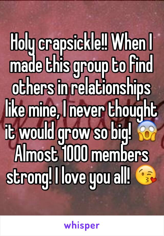 Holy crapsickle!! When I made this group to find others in relationships like mine, I never thought it would grow so big! 😱 Almost 1000 members strong! I love you all! 😘