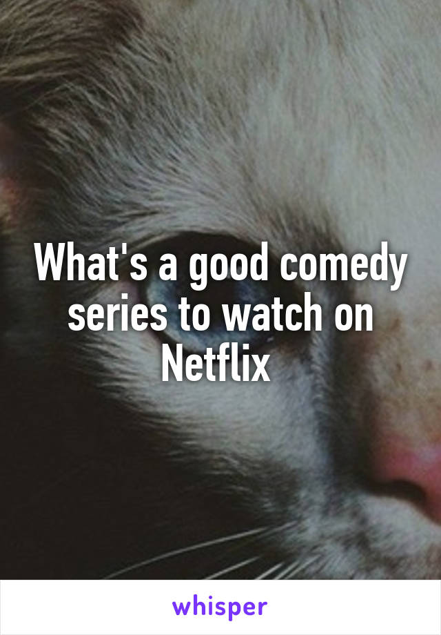 What's a good comedy series to watch on Netflix