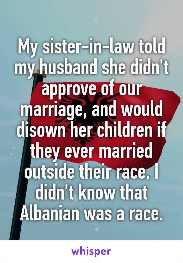 My sister-in-law told my husband she didn't approve of our marriage, and would disown her children if they ever married outside their race. I didn't know that Albanian was a race.