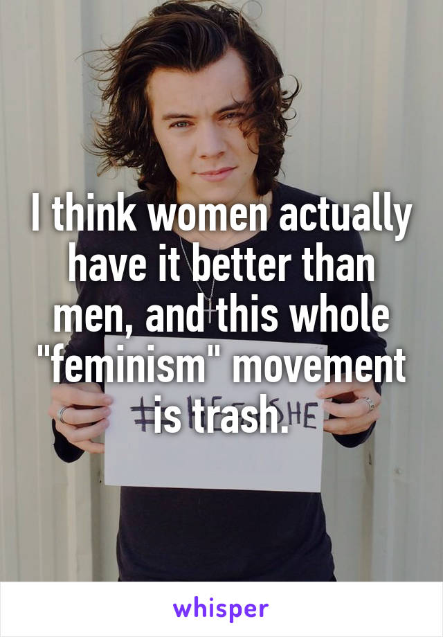 "I think women actually have it better than men, and this whole ""feminism"" movement is trash."