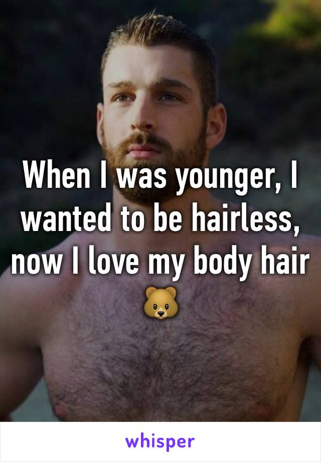 When I was younger, I wanted to be hairless, now I love my body hair 🐻