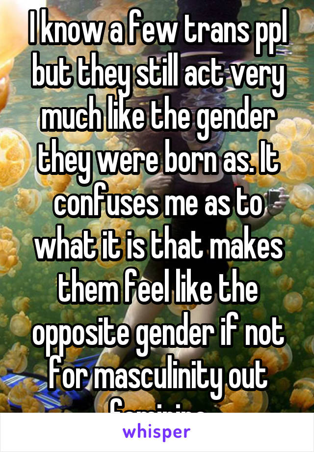 I know a few trans ppl but they still act very much like the gender they were born as. It confuses me as to what it is that makes them feel like the opposite gender if not for masculinity out feminine