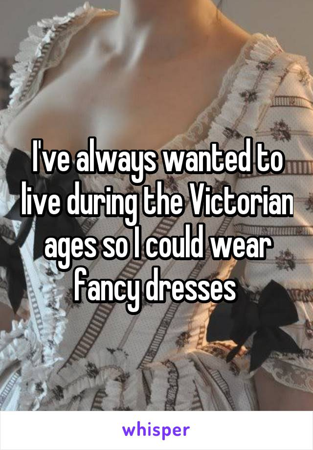 I've always wanted to live during the Victorian ages so I could wear fancy dresses
