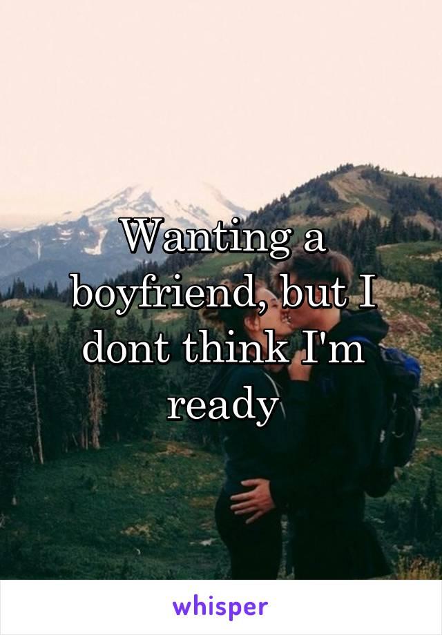Wanting a boyfriend, but I dont think I'm ready