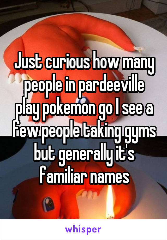 Just curious how many people in pardeeville play pokemon go I see a few people taking gyms but generally it's familiar names