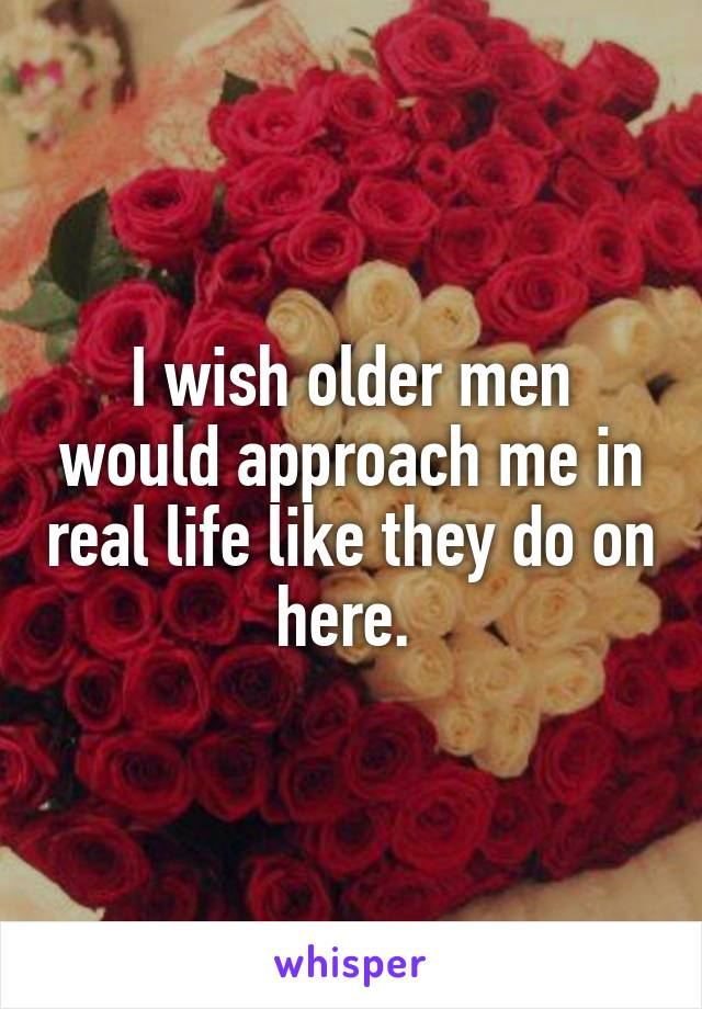 I wish older men would approach me in real life like they do on here.
