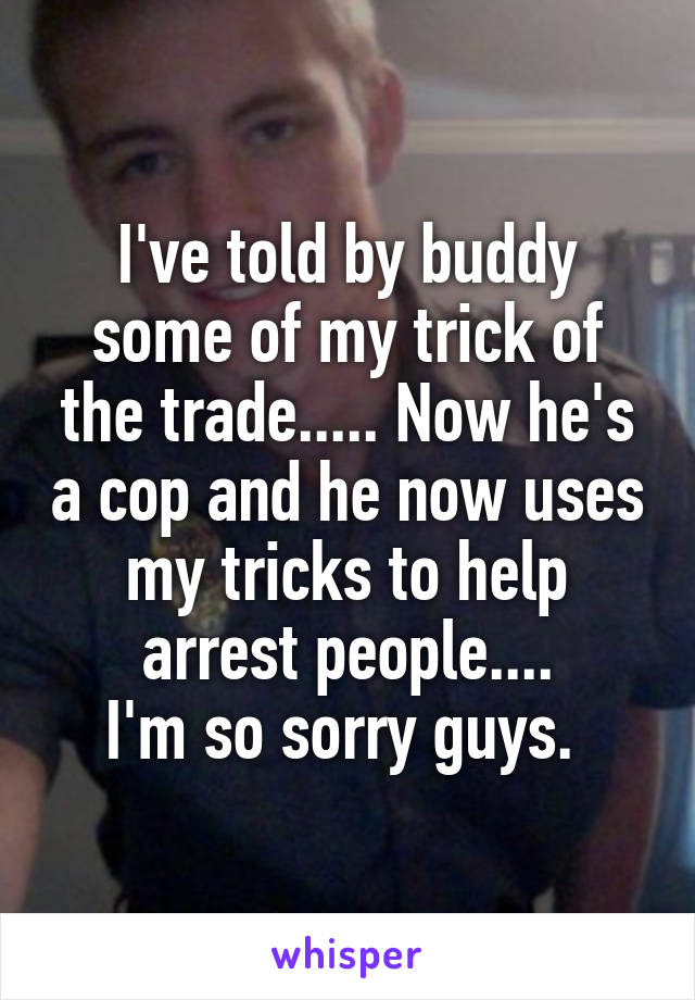 I've told by buddy some of my trick of the trade..... Now he's a cop and he now uses my tricks to help arrest people.... I'm so sorry guys.