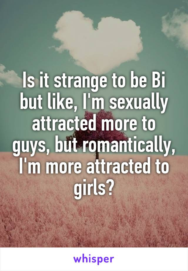 Is it strange to be Bi but like, I'm sexually attracted more to guys, but romantically, I'm more attracted to girls?