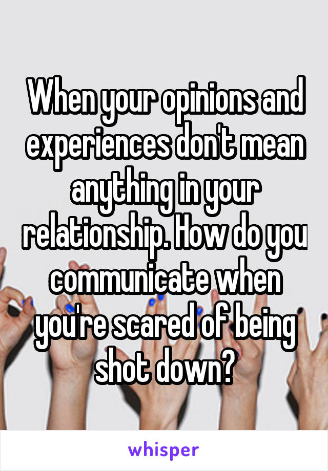 When your opinions and experiences don't mean anything in your relationship. How do you communicate when you're scared of being shot down?