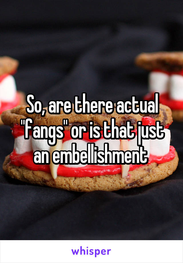 """So, are there actual """"fangs"""" or is that just an embellishment"""