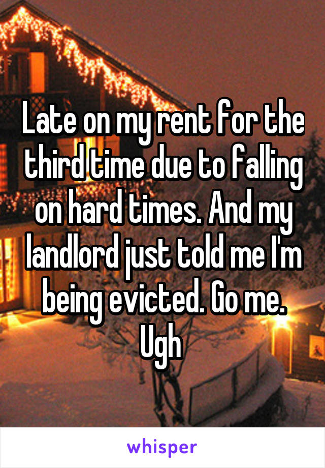 Late on my rent for the third time due to falling on hard times. And my landlord just told me I'm being evicted. Go me. Ugh