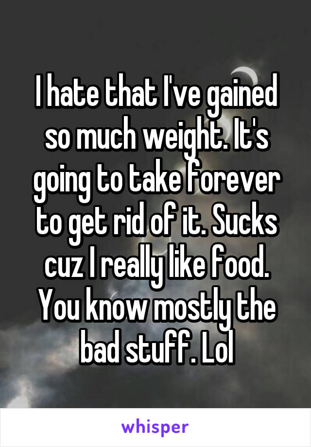 I hate that I've gained so much weight. It's going to take forever to get rid of it. Sucks cuz I really like food. You know mostly the bad stuff. Lol