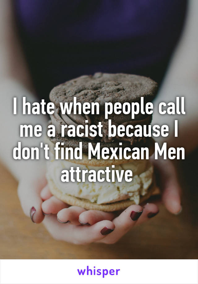 I hate when people call me a racist because I don't find Mexican Men attractive