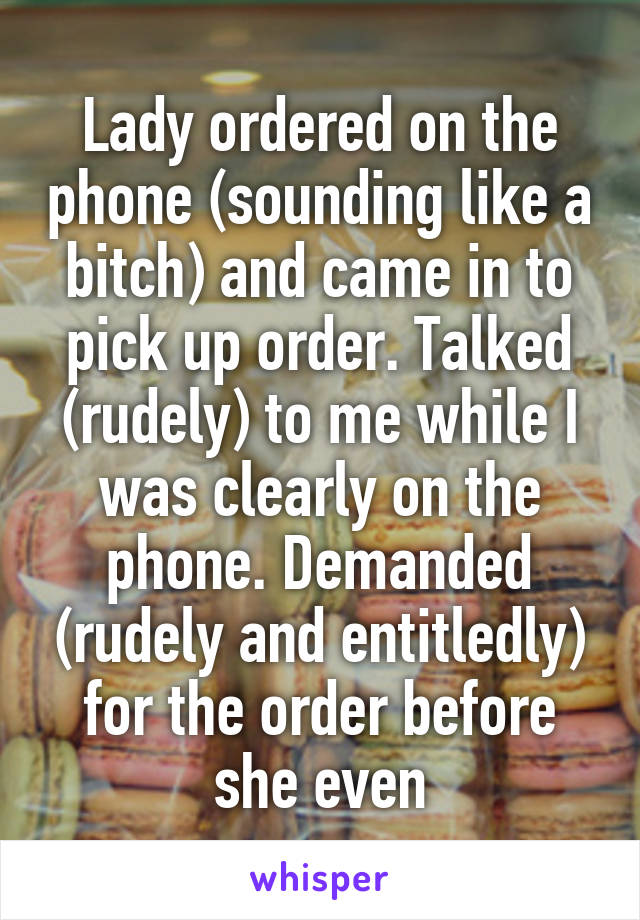 Lady ordered on the phone (sounding like a bitch) and came in to pick up order. Talked (rudely) to me while I was clearly on the phone. Demanded (rudely and entitledly) for the order before she even