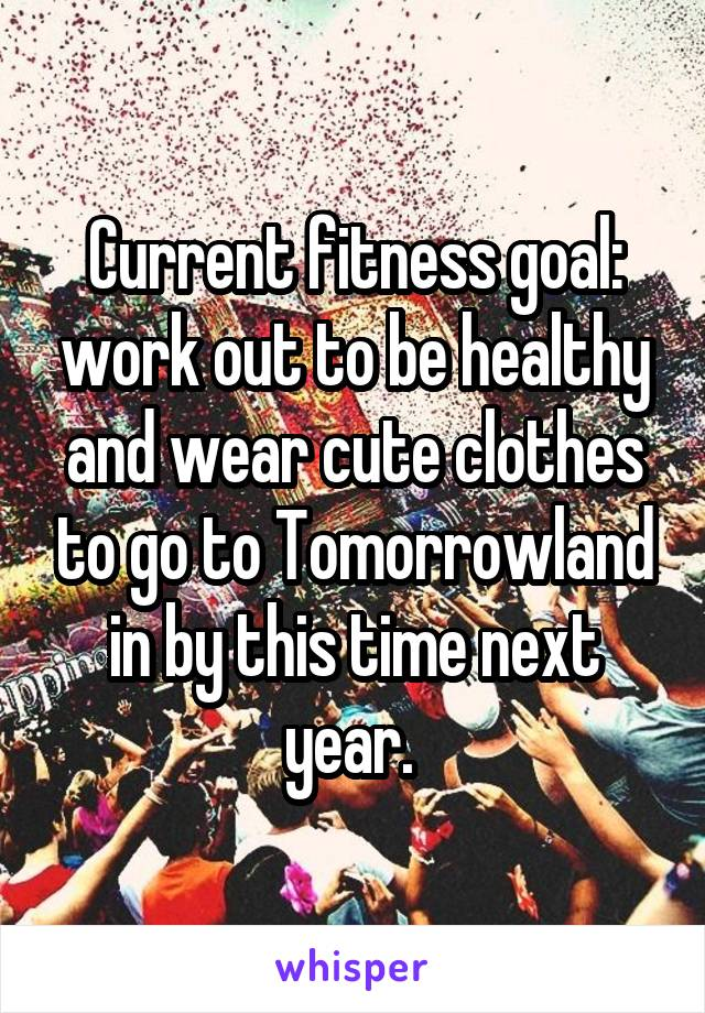 Current fitness goal: work out to be healthy and wear cute clothes to go to Tomorrowland in by this time next year.