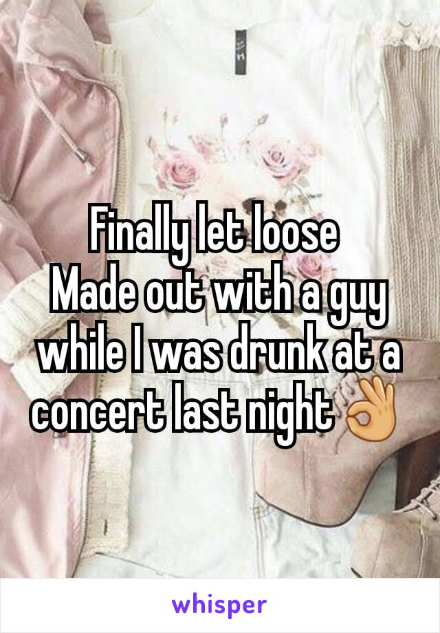 Finally let loose  Made out with a guy while I was drunk at a concert last night👌