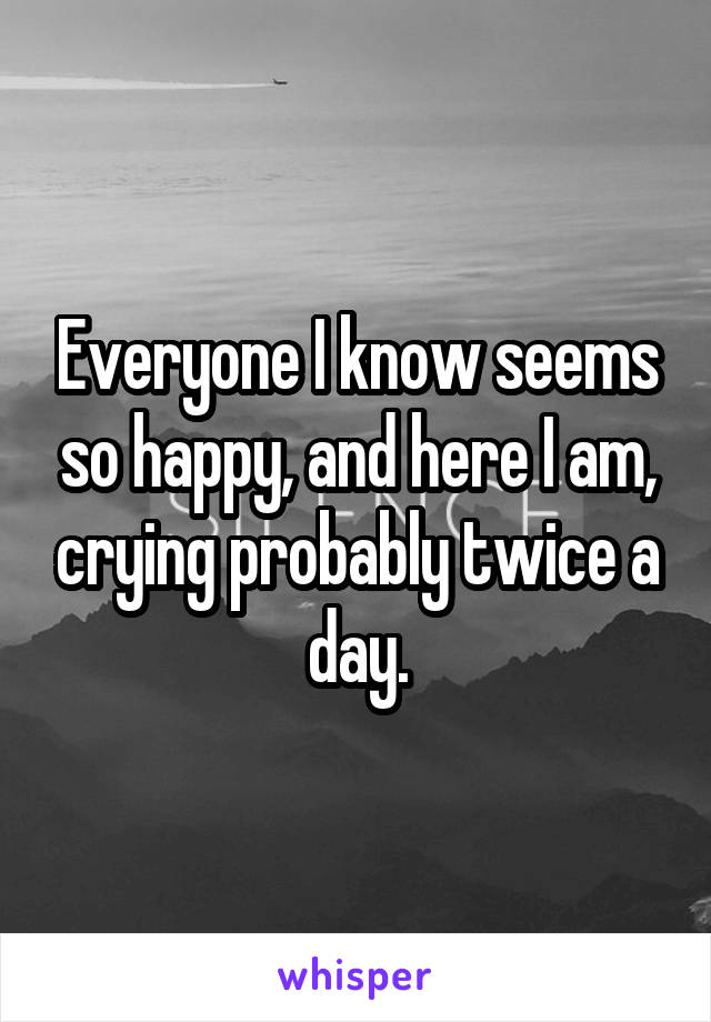 Everyone I know seems so happy, and here I am, crying probably twice a day.