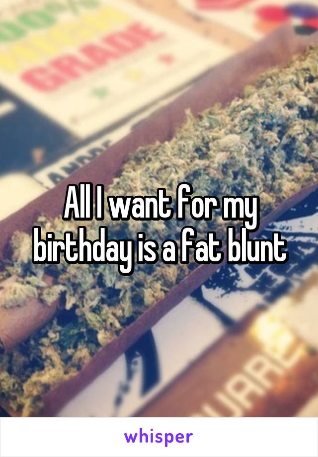 All I want for my birthday is a fat blunt