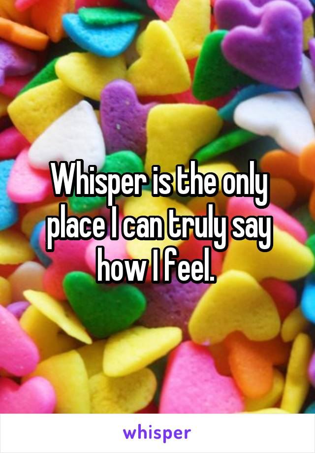 Whisper is the only place I can truly say how I feel.