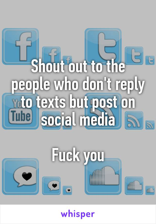 Shout out to the people who don't reply to texts but post on social media  Fuck you