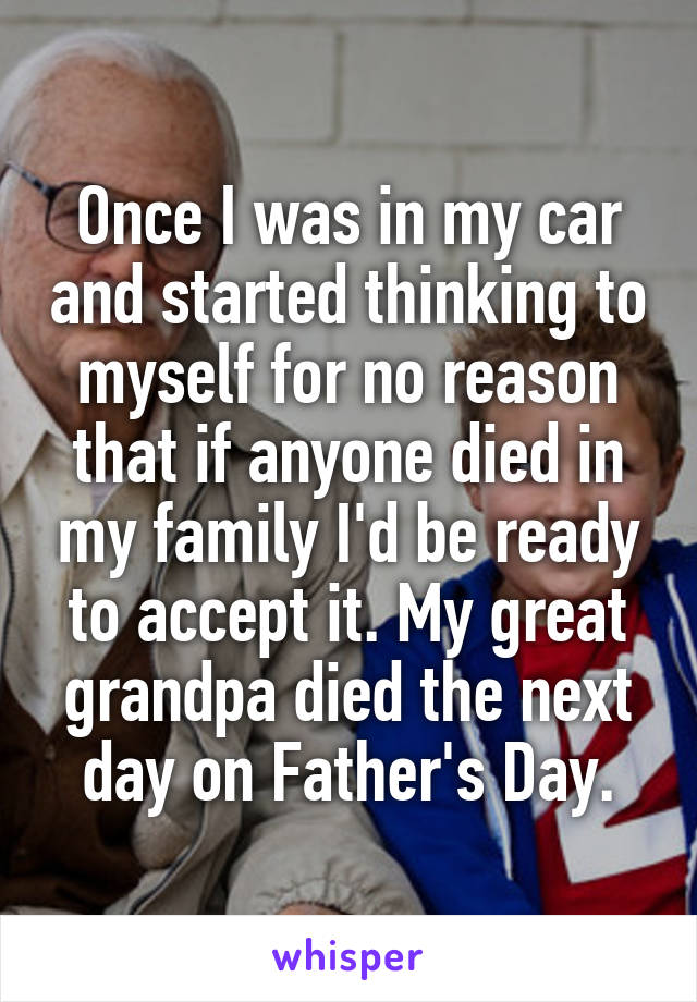 Once I was in my car and started thinking to myself for no reason that if anyone died in my family I'd be ready to accept it. My great grandpa died the next day on Father's Day.