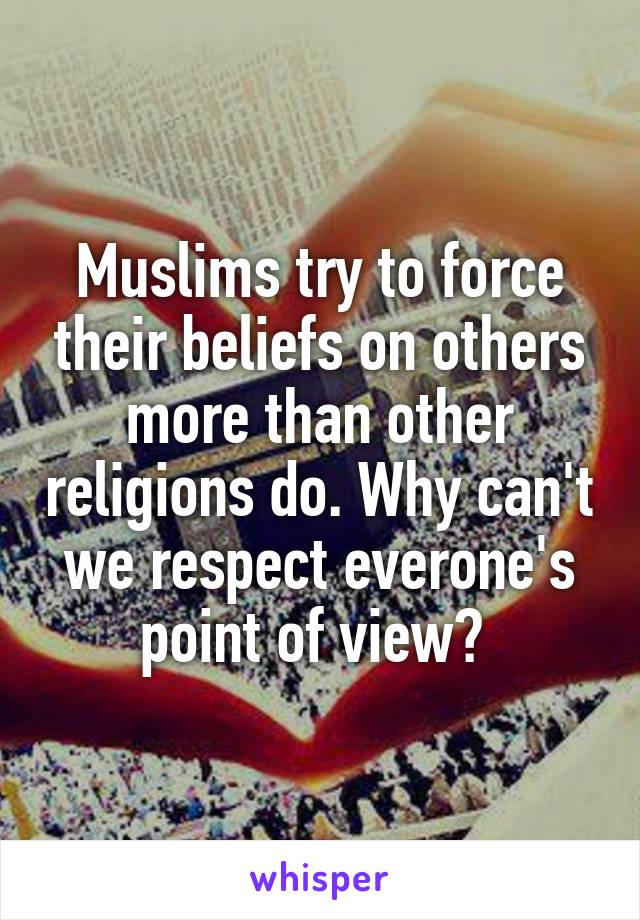 Muslims try to force their beliefs on others more than other religions do. Why can't we respect everone's point of view?