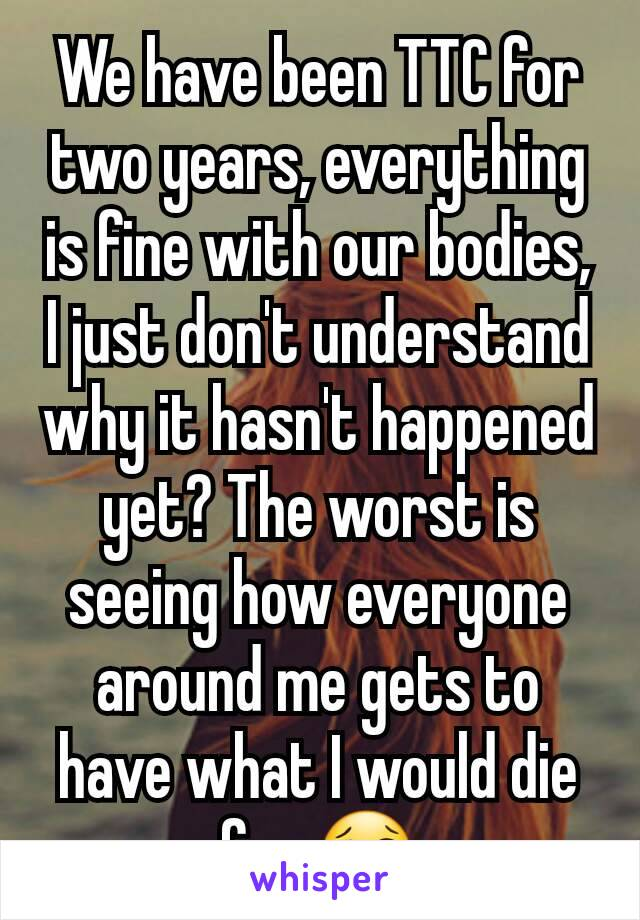 We have been TTC for two years, everything is fine with our bodies, I just don't understand why it hasn't happened yet? The worst is seeing how everyone around me gets to have what I would die for 😢