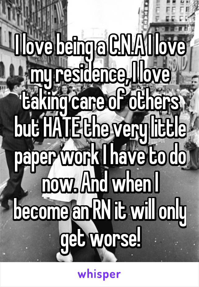 I love being a C.N.A I love my residence, I love taking care of others but HATE the very little paper work I have to do now. And when I become an RN it will only get worse!