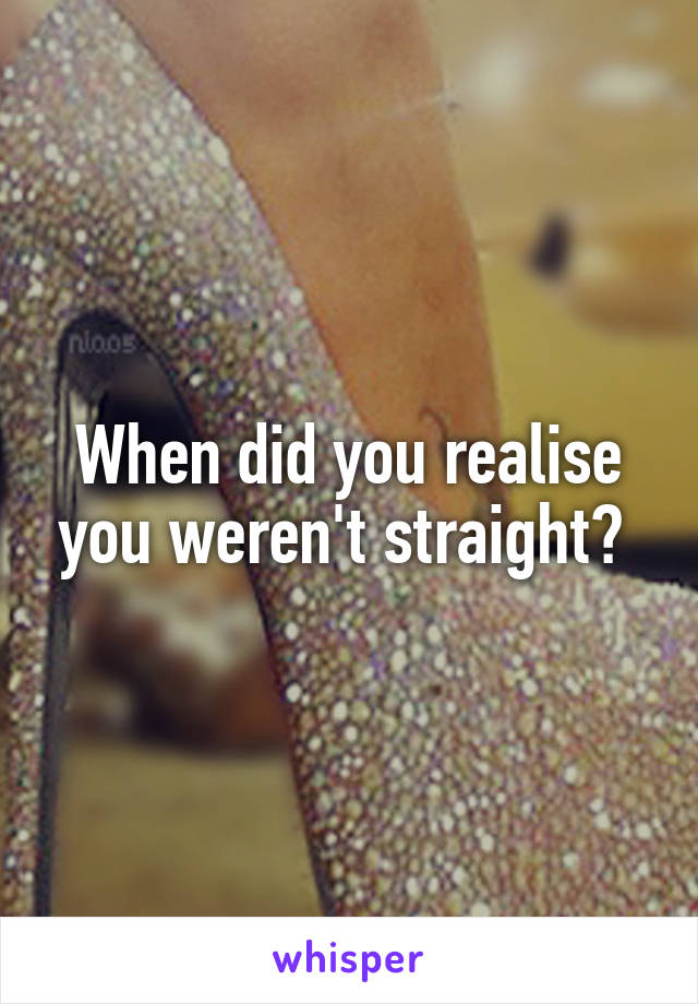 When did you realise you weren't straight?