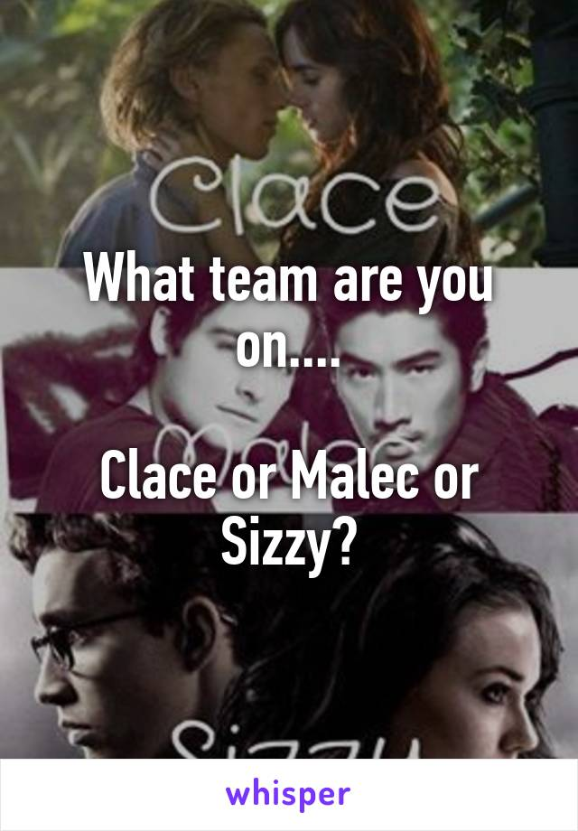 What team are you on....  Clace or Malec or Sizzy?