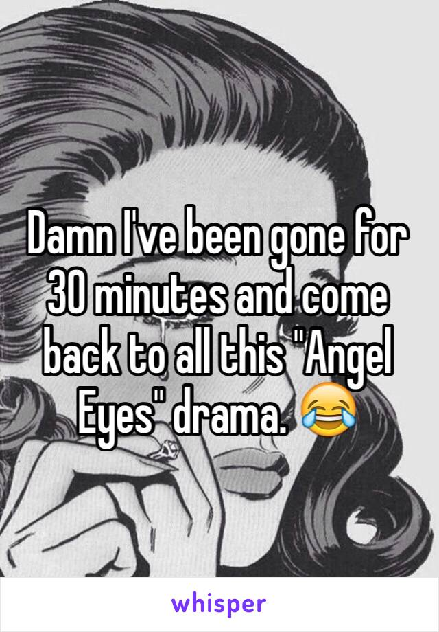 "Damn I've been gone for 30 minutes and come back to all this ""Angel Eyes"" drama. 😂"
