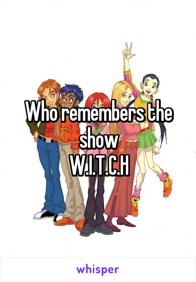 Who remembers the show W.I.T.C.H