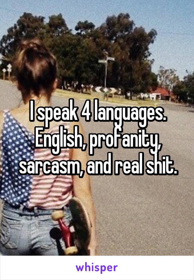 I speak 4 languages. English, profanity, sarcasm, and real shit.