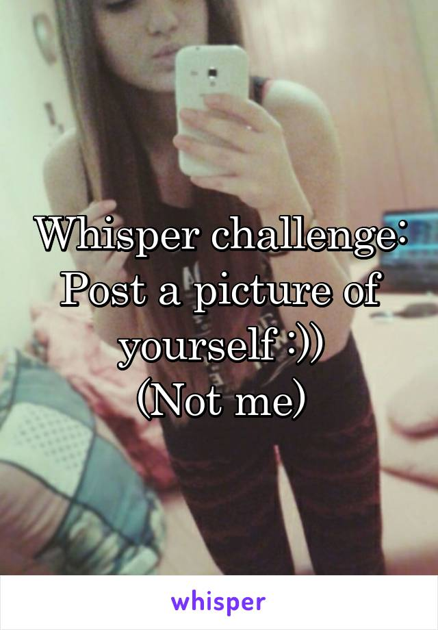 Whisper challenge: Post a picture of yourself :)) (Not me)