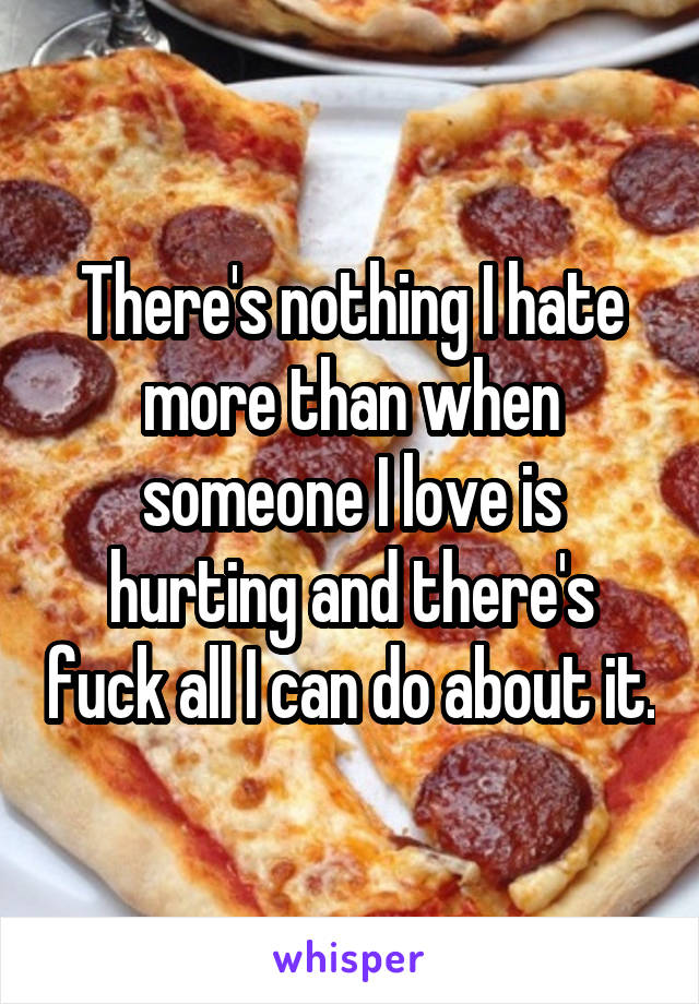 There's nothing I hate more than when someone I love is hurting and there's fuck all I can do about it.