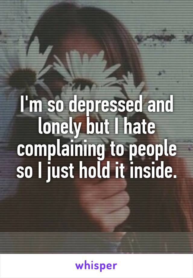I'm so depressed and lonely but I hate complaining to people so I just hold it inside.