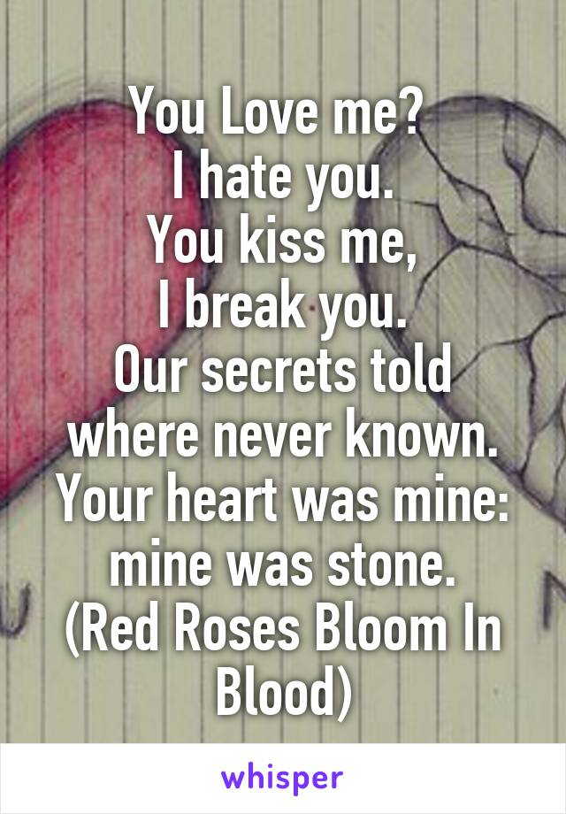 You Love me?  I hate you. You kiss me, I break you. Our secrets told where never known. Your heart was mine: mine was stone. (Red Roses Bloom In Blood)